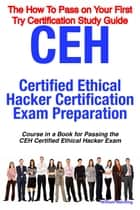 CEH Certified Ethical Hacker Certification Exam Preparation Course in a Book for Passing the CEH Certified Ethical Hacker Exam - The How To Pass on Your First Try Certification Study Guide ebook by William Manning