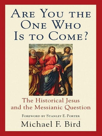 Are You the One Who Is to Come? - The Historical Jesus and the Messianic Question ebook by Michael F. Bird