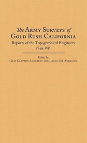 The Army Surveys of Gold Rush California - Reports of Topographical Engineers, 1849–1851 ebook by Gary Clayton Anderson,Laura Lee Anderson