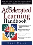 The Accelerated Learning Handbook: A Creative Guide to Designing and Delivering Faster, More Effective Training Programs ebook by Dave Meier