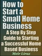 How to Start a Small Home Business: A Step By Step Guide to Starting a Successful Home Based Business - Small Business Management ebook by Meir Liraz