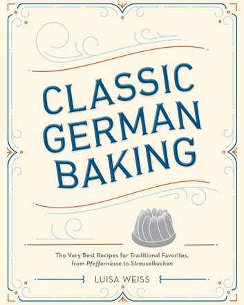 Classic German Baking - The Very Best Recipes for Traditional Favorites, from Pfeffernüsse to Streuselkuchen ebook by Luisa Weiss