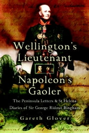 Wellington's Lieutenant Napoleon's Gaoler - The Peninsula Letters and St Helena Diaries of Sir George Rideout Bingham ebook by Gareth Glover