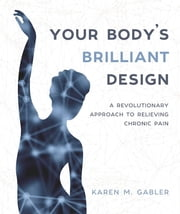 Your Body's Brilliant Design - A Revolutionary Approach to Relieving Chronic Pain ebook by Karen Gabler
