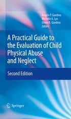 A Practical Guide to the Evaluation of Child Physical Abuse and Neglect ebook by Angelo P. Giardino,Michelle A. Lyn,Eileen R. Giardino