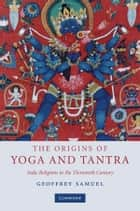 The Origins of Yoga and Tantra - Indic Religions to the Thirteenth Century ebook by Geoffrey Samuel
