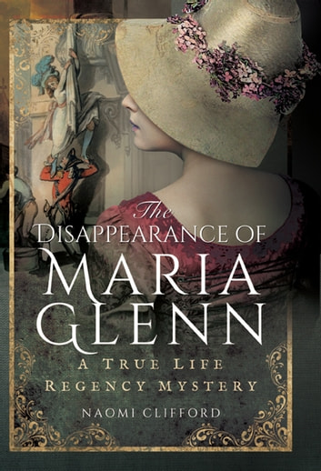 The Disappearance of Maria Glenn - A True Life Regency Mystery ebook by Naomi Clifford