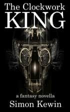 The Clockwork King - a fantasy novella ebook by Simon Kewin