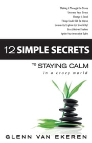 12 Simple Secrets to Staying Calm in a Crazy World ebook by Van Ekeren, Glenn