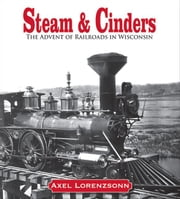 Steam & Cinders - The Advent of Railroads in Wisconsin ebook by Axel Lorenzsonn