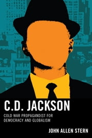 C.D. Jackson - Cold War Propagandist for Democracy and Globalism ebook by John Allen Stern