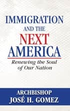Immigration and the Next America ebook by Archbishop Jose H. Gomez