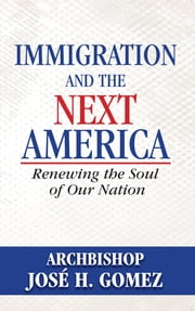 Immigration and the Next America - Renewing the Soul of Our Nation ebook by Archbishop Jose H. Gomez