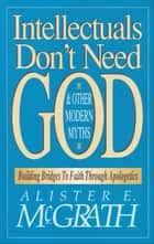 Intellectuals Don't Need God and Other Modern Myths ebook by Alister E. McGrath