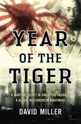 Year of the Tiger: A wartime secret in Singapore triggers a global bioterrorism nightmare - A wartime secret in Singapore triggers a global bioterrorism nightmare ebook by David Miller