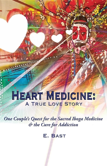 Heart Medicine - A True Love Story - One Couple's Quest for the Sacred Iboga Medicine & the Cure for Addiction ebook by E. Bast