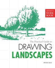The Practical Guide to Drawing Landscapes - [Artist's Workbook] ebook by Peter Gray