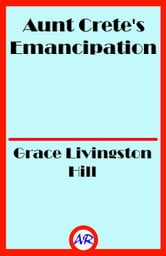 Aunt Crete's Emancipation (Illustrated) ebook by Grace Livingston Hill