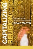 Capitalizing Religion - Ideology and the Opiate of the Bourgeoisie ebook by Craig Martin