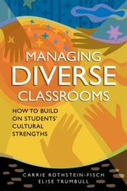 Managing Diverse Classrooms - How to Build on Students' Cultural Strengths ebook by Carrie Rothstein-Fisch,Elise Trumbull