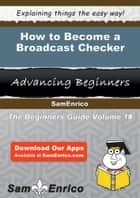 How to Become a Broadcast Checker - How to Become a Broadcast Checker ebook by Val Bostic