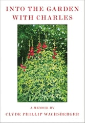Into the Garden with Charles - A Memoir ebook by Clyde Phillip Wachsberger