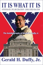 It Is What It Is: Systematic Incarceration / Disguised Racism - The Autobiography of Gerald H. Duffy, Jr. ebook by Gerald Duffy Jr