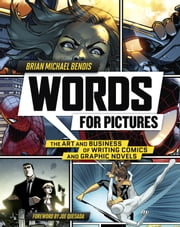 Words for Pictures - The Art and Business of Writing Comics and Graphic Novels ebook by Brian Michael Bendis,Joe Quesada