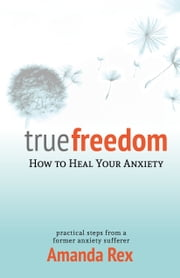True Freedom: How to Heal Your Anxiety ebook by Amanda Rex