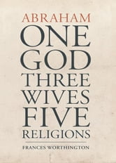 Abraham: One God, Three Wives, Five Religions ebook by Frances Worthington