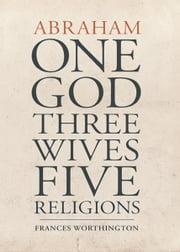Abraham: One God, Three Wives, Five Religions ebook by Kobo.Web.Store.Products.Fields.ContributorFieldViewModel