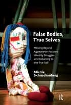 False Bodies, True Selves - Moving Beyond Appearance-Focused Identity Struggles and Returning to the True Self ebook by Nicole Schnackenberg