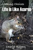 Making Choices: Life is Like Acorns ebook by Cheryl Rogers