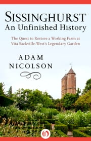 Sissinghurst, An Unfinished History - The Quest to Restore a Working Farm at Vita Sackville-West's Legendary Garden ebook by Adam Nicolson