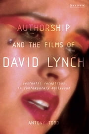 Authorship and the Films of David Lynch - Aesthetic Receptions in Contemporary Hollywood ebook by Tony Todd