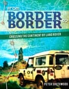 From Border to Border: Crossing the Continent by Land Rover ebook by Peter Soutowood