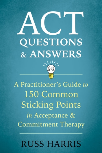 ACT Questions and Answers - A Practitioner's Guide to 150 Common Sticking Points in Acceptance and Commitment Therapy ebook by Russ Harris