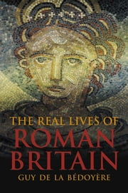The Real Lives of Roman Britain ebook by Guy de la Bedoyere