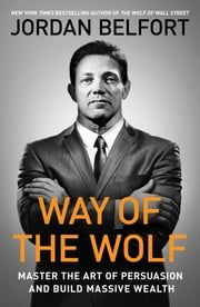 Way of the Wolf - Master the Art of Persuasion and Build Massive Wealth ebook by Jordan Belfort