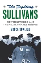 The Fighting Sullivans - How Hollywood and the Military Make Heroes ebook by Bruce Kuklick
