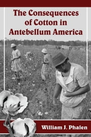 The Consequences of Cotton in Antebellum America ebook by William J. Phalen