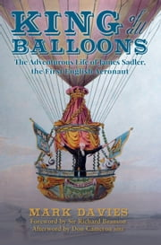King of All Balloons - The Adventurous Life of James Sadler, The First English Aeronaut ebook by Mark Davies|Don Cameron,Sir Richard Branson