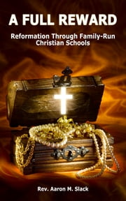 A Full Reward - Reformation Through Family-Run Christian Schools ebook by Rev. Aaron Slack