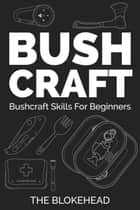Bushcraft: Bushcraft Skills For Beginners ebook by The Blokehead