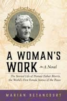 A Woman's Work - The Storied Life of Pioneer Esther Morris, the World's First Female Justice of the Peace ebook by Marian Betancourt
