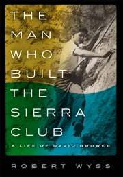 The Man Who Built the Sierra Club - A Life of David Brower ebook by Robert Wyss