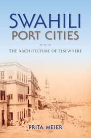 Swahili Port Cities - The Architecture of Elsewhere ebook by Sandy Prita Meier