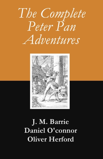 The Complete Peter Pan Adventures (7 Books & Original Illustrations) ebook by J. M. Barrie,Daniel O'connor,Oliver Herford