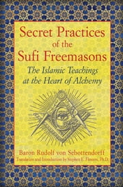 Secret Practices of the Sufi Freemasons - The Islamic Teachings at the Heart of Alchemy ebook by Baron Rudolf von Sebottendorff,Stephen E. Flowers, Ph.D.,Stephen E. Flowers, Ph.D.