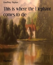 This is where the Elephant comes to die ebook by Geoffrey Peyton